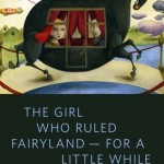 The Girl Who Ruled Fairyland For A Little While Catherynne M. Valente